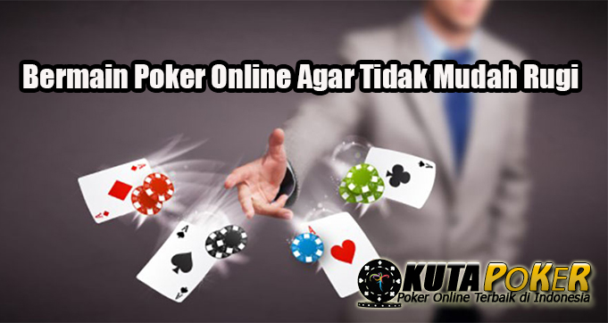 Bermain Poker Online Agar Tidak Mudah Rugi