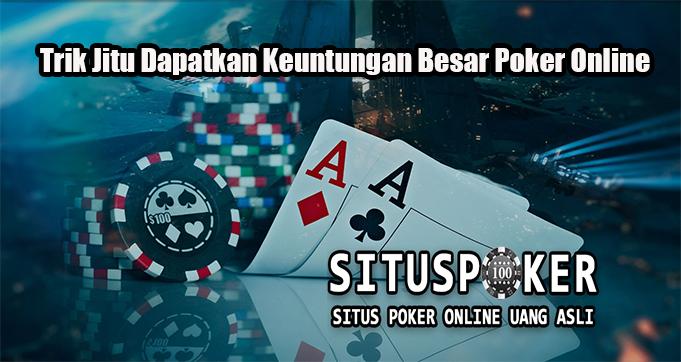 Trik Jitu Dapatkan Keuntungan Besar Poker Online